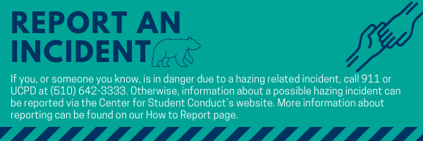 Report an Incident If you, or someone you know, is in danger due to a hazing related incident, call 911 or UCPD at (510) 642-3333. Otherwise, information about a possible hazing incident can be reported via the Center for Student Conduct's website. More information about reporting can be found on our How to Report page.
